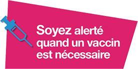 Soyez alertée lorsqu'un vaccin est nécessaire